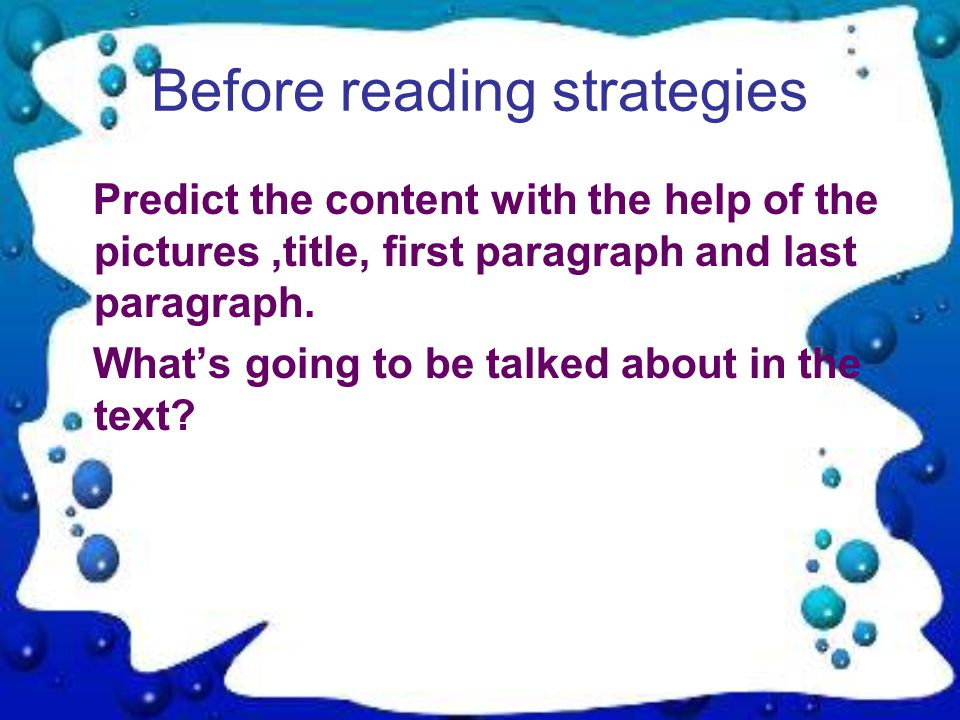 Before reading strategies Predict the content with the help of the pictures,title, first paragraph and last paragraph.