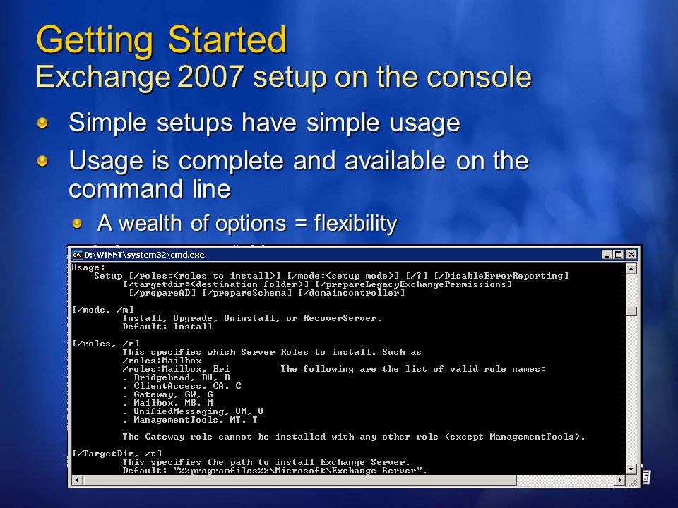 Getting Started Exchange 2007 setup on the console Simple setups have simple usage Usage is complete and available on the command line A wealth of options = flexibility