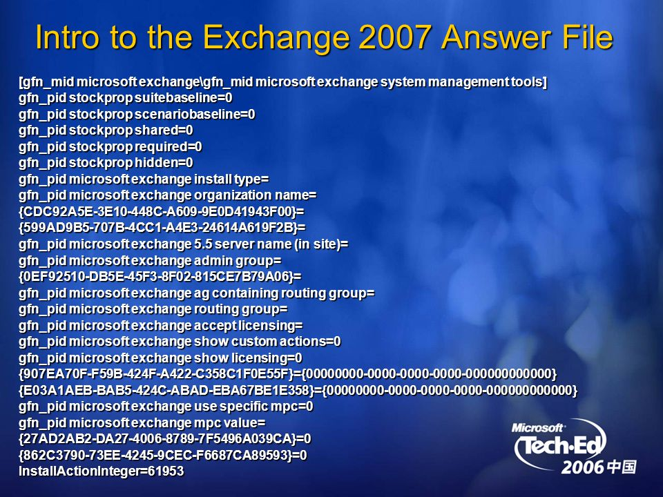 Intro to the Exchange 2007 Answer File [gfn_mid microsoft exchange\gfn_mid microsoft exchange system management tools] gfn_pid stockprop suitebaseline=0 gfn_pid stockprop scenariobaseline=0 gfn_pid stockprop shared=0 gfn_pid stockprop required=0 gfn_pid stockprop hidden=0 gfn_pid microsoft exchange install type= gfn_pid microsoft exchange organization name= {CDC92A5E-3E10-448C-A609-9E0D41943F00}={599AD9B5-707B-4CC1-A4E A619F2B}= gfn_pid microsoft exchange 5.5 server name (in site)= gfn_pid microsoft exchange admin group= {0EF92510-DB5E-45F3-8F02-815CE7B79A06}= gfn_pid microsoft exchange ag containing routing group= gfn_pid microsoft exchange routing group= gfn_pid microsoft exchange accept licensing= gfn_pid microsoft exchange show custom actions=0 gfn_pid microsoft exchange show licensing=0 {907EA70F-F59B-424F-A422-C358C1F0E55F}={ }{E03A1AEB-BAB5-424C-ABAD-EBA67BE1E358}={ } gfn_pid microsoft exchange use specific mpc=0 gfn_pid microsoft exchange mpc value= {27AD2AB2-DA F5496A039CA}=0{862C EE CEC-F6687CA89593}=0InstallActionInteger=61953