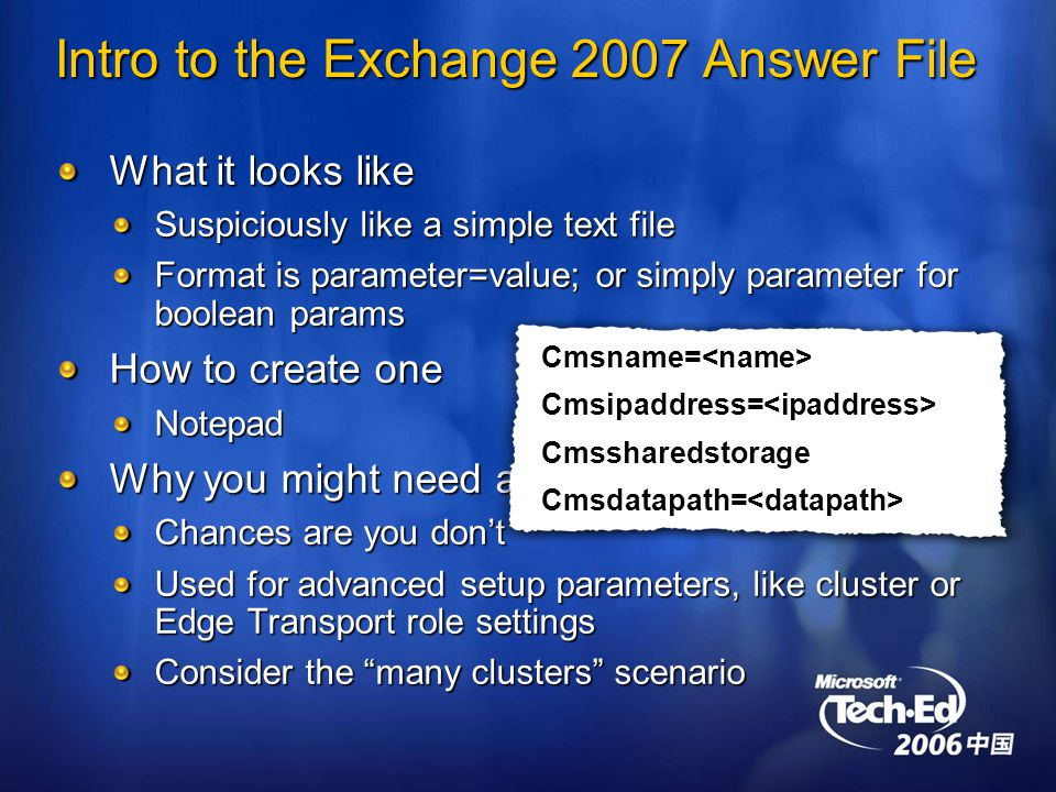 Intro to the Exchange 2007 Answer File What it looks like Suspiciously like a simple text file Format is parameter=value; or simply parameter for boolean params How to create one Notepad Why you might need an answer file Chances are you don't Used for advanced setup parameters, like cluster or Edge Transport role settings Consider the many clusters scenario Cmsname=<name>Cmsipaddress=<ipaddress>CmssharedstorageCmsdatapath=<datapath>