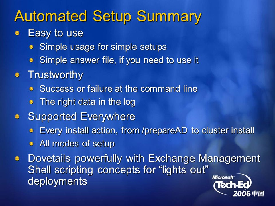 Automated Setup Summary Easy to use Simple usage for simple setups Simple answer file, if you need to use it Trustworthy Success or failure at the command line The right data in the log Supported Everywhere Every install action, from /prepareAD to cluster install All modes of setup Dovetails powerfully with Exchange Management Shell scripting concepts for lights out deployments