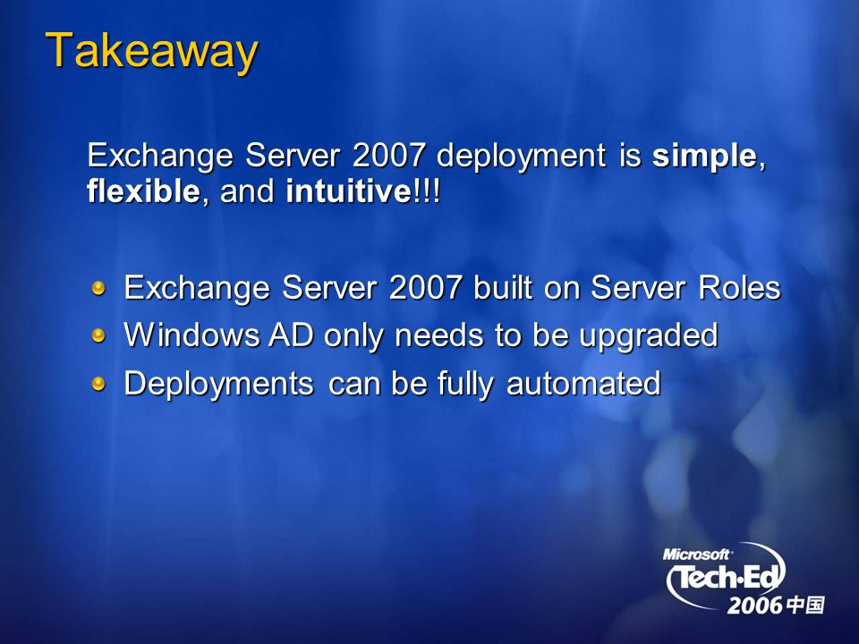 Takeaway Exchange Server 2007 deployment is simple, flexible, and intuitive!!.