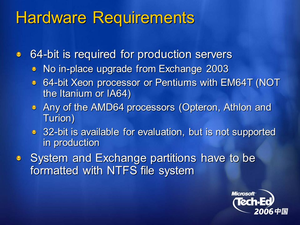Hardware Requirements 64-bit is required for production servers No in-place upgrade from Exchange bit Xeon processor or Pentiums with EM64T (NOT the Itanium or IA64) Any of the AMD64 processors (Opteron, Athlon and Turion) 32-bit is available for evaluation, but is not supported in production System and Exchange partitions have to be formatted with NTFS file system