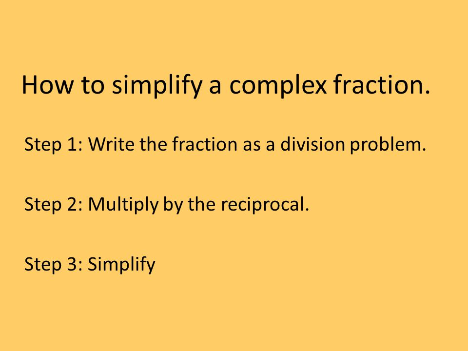 How to simplify a complex fraction. Step 1: Write the fraction as a division problem.