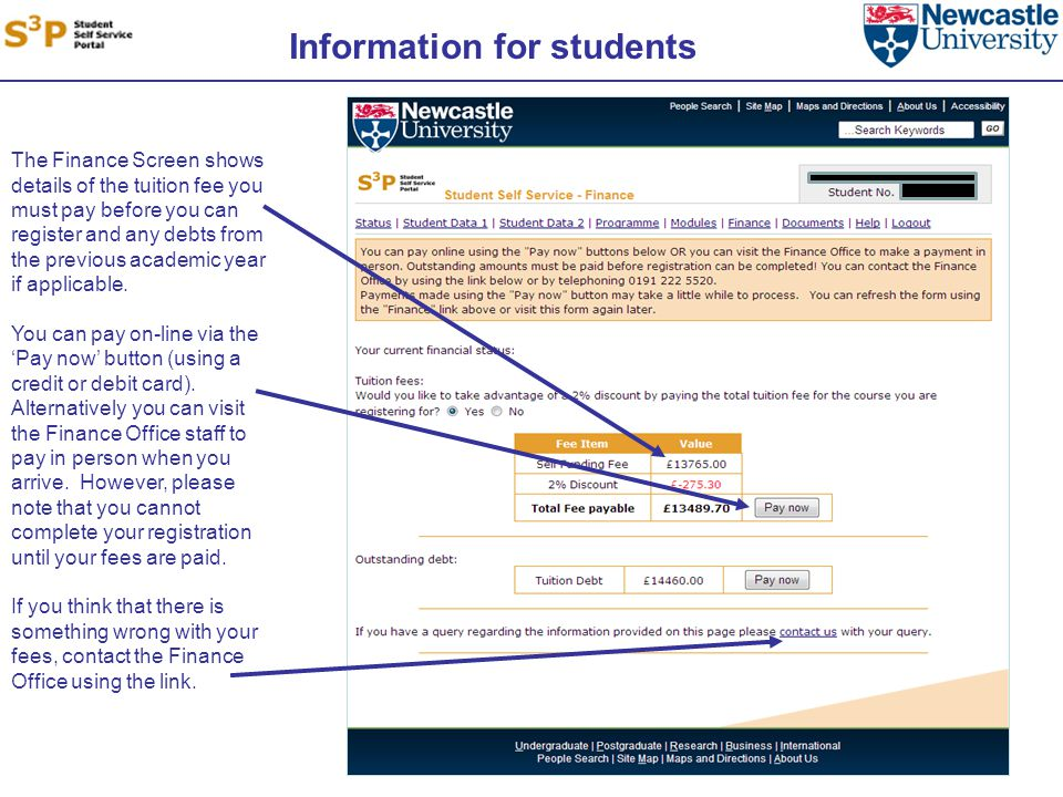 Information for students The Finance Screen shows details of the tuition fee you must pay before you can register and any debts from the previous academic year if applicable.