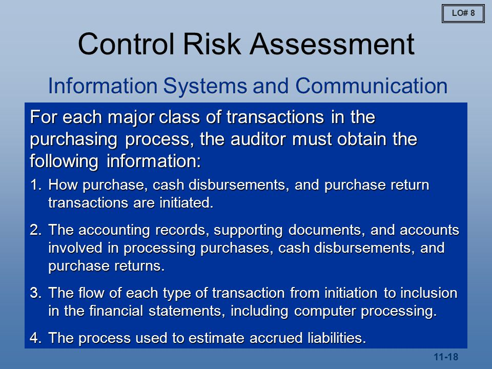 11-18 Control Risk Assessment Information Systems and Communication For each major class of transactions in the purchasing process, the auditor must obtain the following information: 1.How purchase, cash disbursements, and purchase return transactions are initiated.