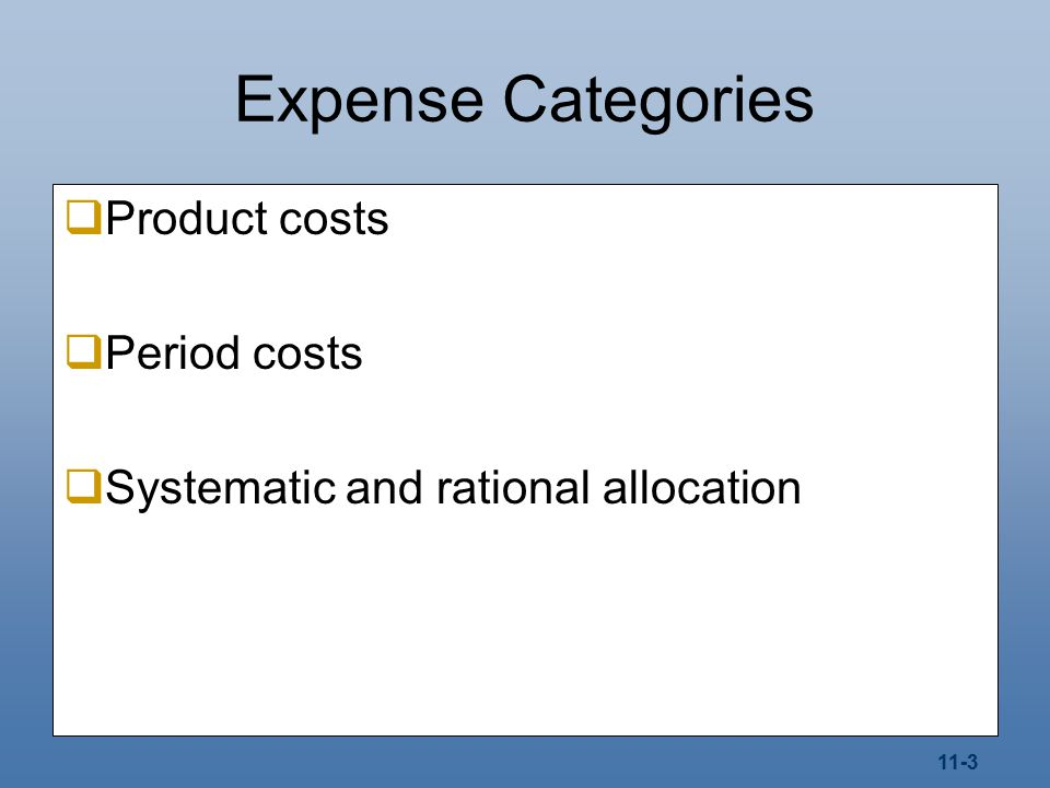 11-3 Expense Categories  Product costs  Period costs  Systematic and rational allocation