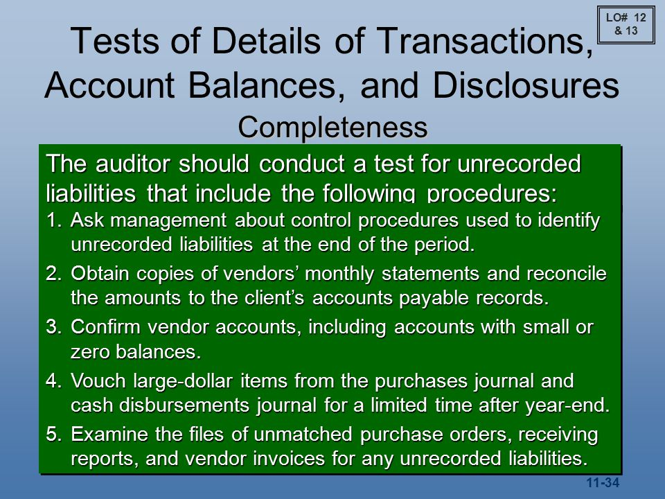 11-34 Tests of Details of Transactions, Account Balances, and Disclosures Completeness The auditor should conduct a test for unrecorded liabilities that include the following procedures: 1.Ask management about control procedures used to identify unrecorded liabilities at the end of the period.