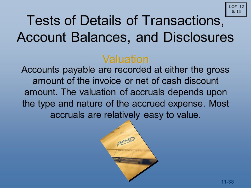 11-38 Tests of Details of Transactions, Account Balances, and Disclosures Valuation Accounts payable are recorded at either the gross amount of the invoice or net of cash discount amount.