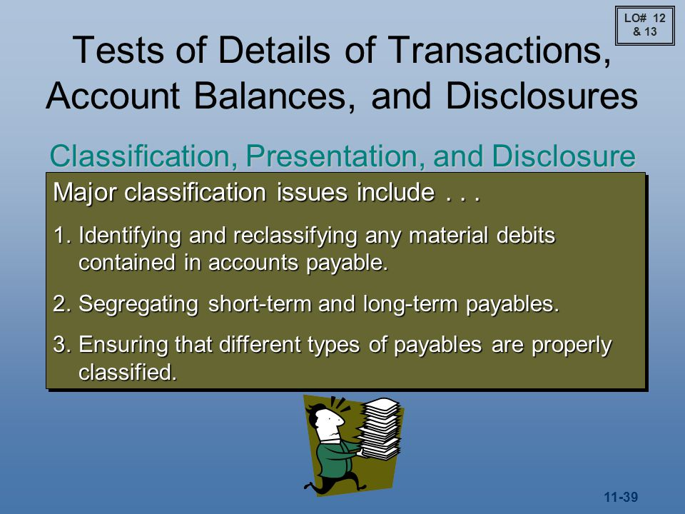 11-39 Tests of Details of Transactions, Account Balances, and Disclosures Classification, Presentation, and Disclosure Major classification issues include...