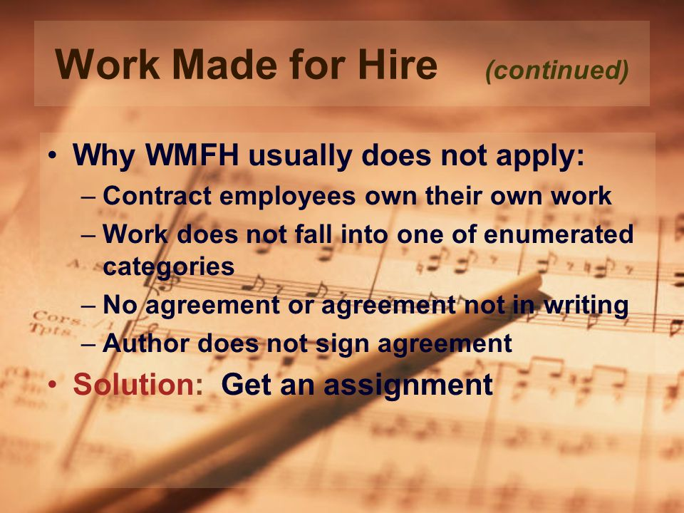 Work Made for Hire (continued) Why WMFH usually does not apply: –Contract employees own their own work –Work does not fall into one of enumerated categories –No agreement or agreement not in writing –Author does not sign agreement Solution: Get an assignment