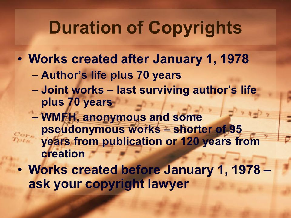 Duration of Copyrights Works created after January 1, 1978 –Author's life plus 70 years –Joint works – last surviving author's life plus 70 years –WMFH, anonymous and some pseudonymous works – shorter of 95 years from publication or 120 years from creation Works created before January 1, 1978 – ask your copyright lawyer