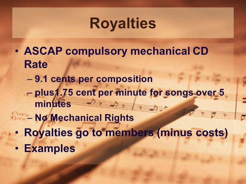Royalties ASCAP compulsory mechanical CD Rate –9.1 cents per composition –plus1.75 cent per minute for songs over 5 minutes –No Mechanical Rights Royalties go to members (minus costs) Examples
