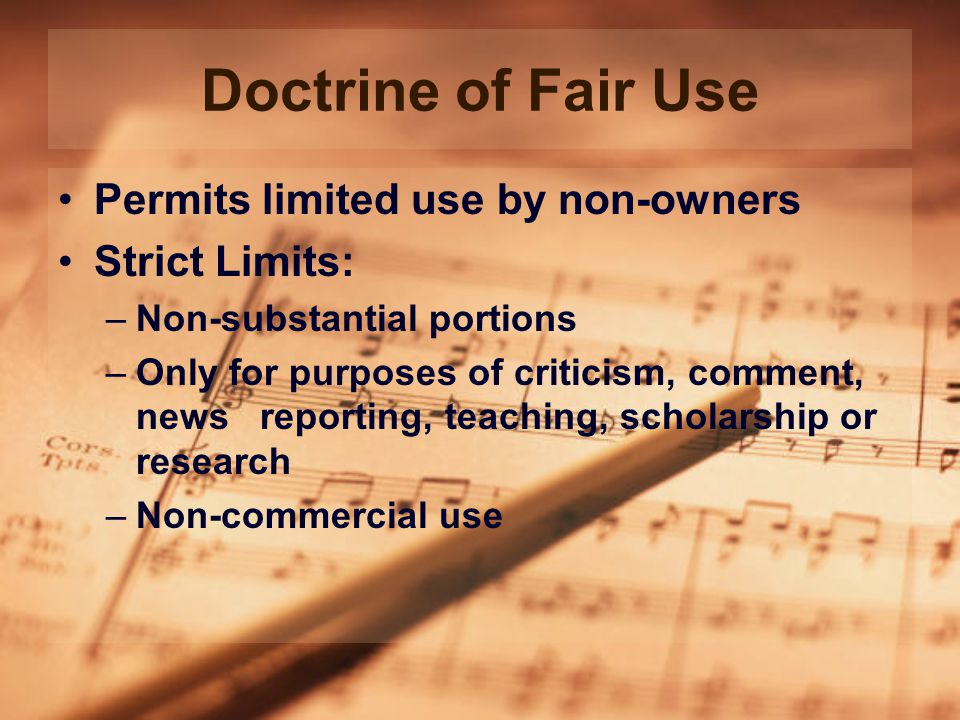 Doctrine of Fair Use Permits limited use by non-owners Strict Limits: –Non-substantial portions –Only for purposes of criticism, comment, news reporting, teaching, scholarship or research –Non-commercial use