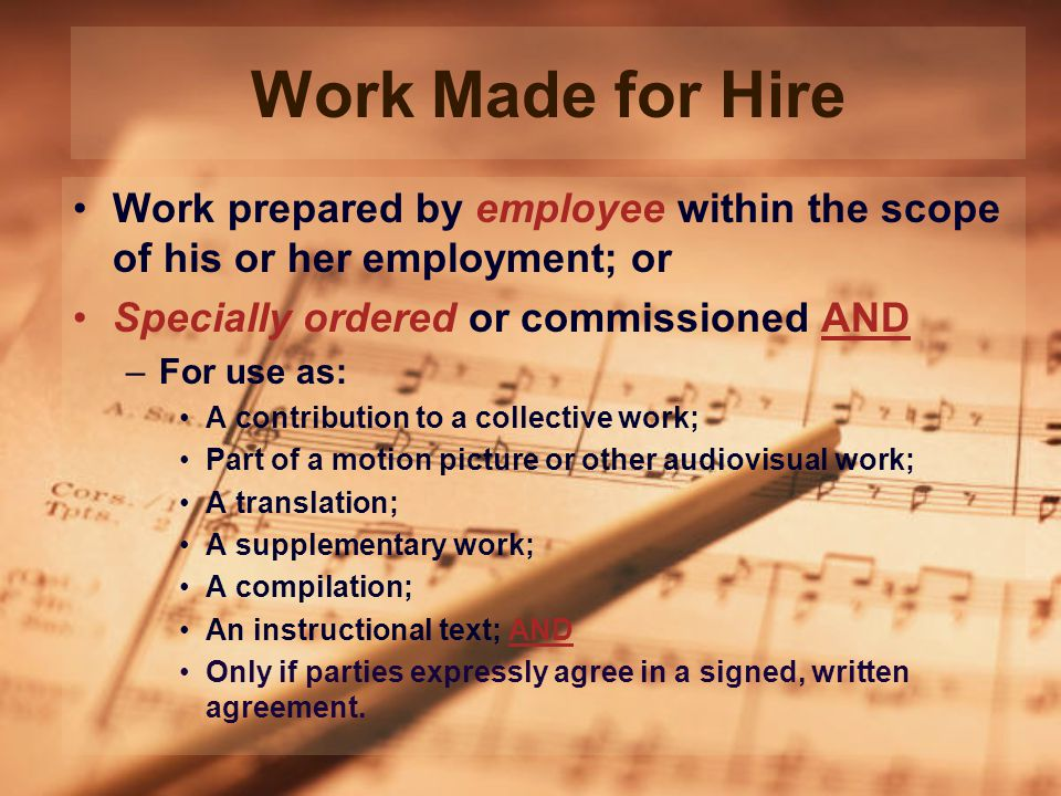 Work Made for Hire Work prepared by employee within the scope of his or her employment; or Specially ordered or commissioned AND –For use as: A contribution to a collective work; Part of a motion picture or other audiovisual work; A translation; A supplementary work; A compilation; An instructional text; AND Only if parties expressly agree in a signed, written agreement.