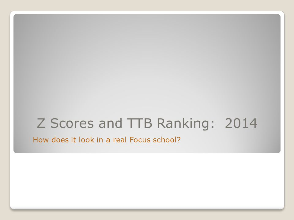 Z Scores and TTB Ranking: 2014 How does it look in a real Focus school