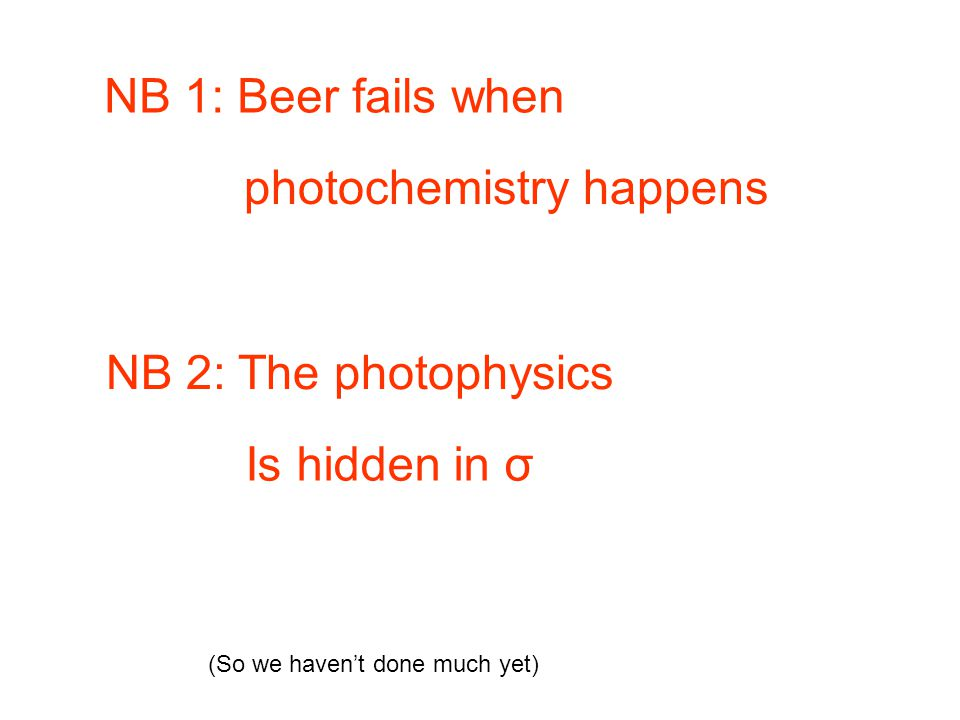 NB 1: Beer fails when photochemistry happens NB 2: The photophysics Is hidden in σ (So we haven't done much yet)