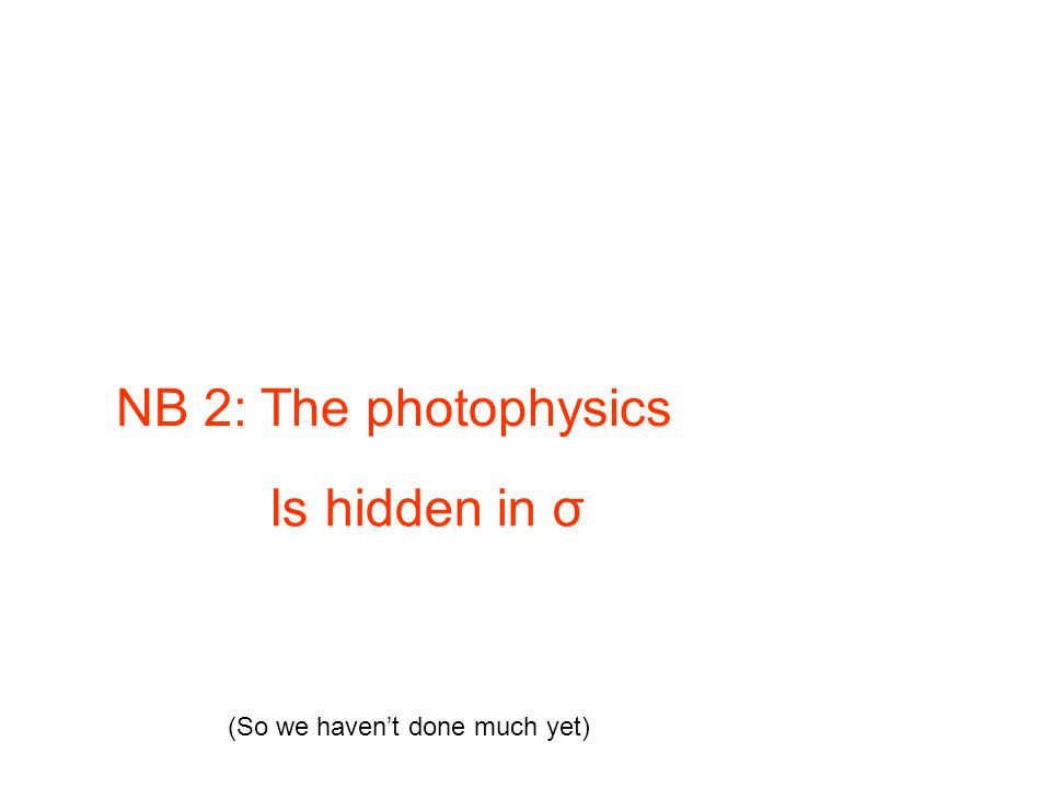 NB 2: The photophysics Is hidden in σ (So we haven't done much yet)
