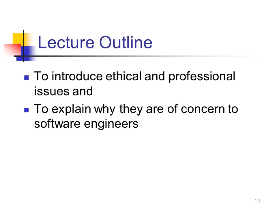 11 Lecture Outline To introduce ethical and professional issues and To explain why they are of concern to software engineers