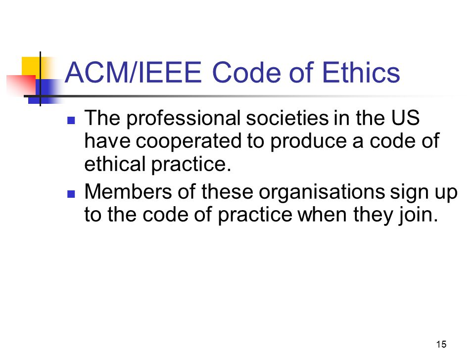 15 ACM/IEEE Code of Ethics The professional societies in the US have cooperated to produce a code of ethical practice.