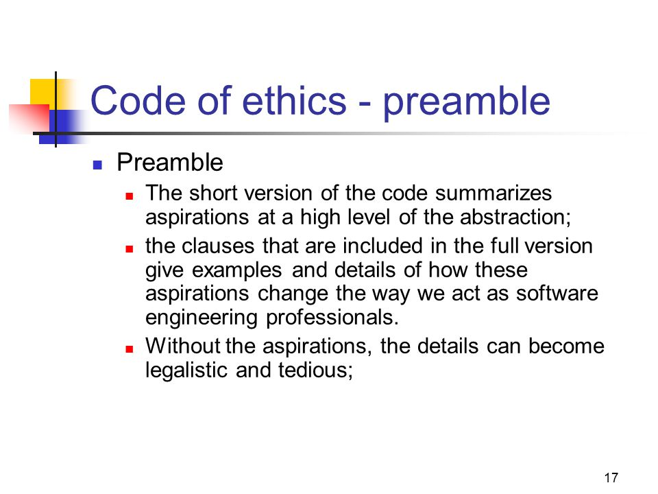 17 Code of ethics - preamble Preamble The short version of the code summarizes aspirations at a high level of the abstraction; the clauses that are included in the full version give examples and details of how these aspirations change the way we act as software engineering professionals.