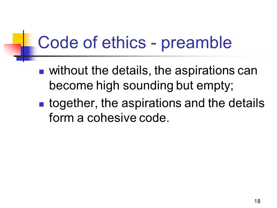 18 Code of ethics - preamble without the details, the aspirations can become high sounding but empty; together, the aspirations and the details form a cohesive code.