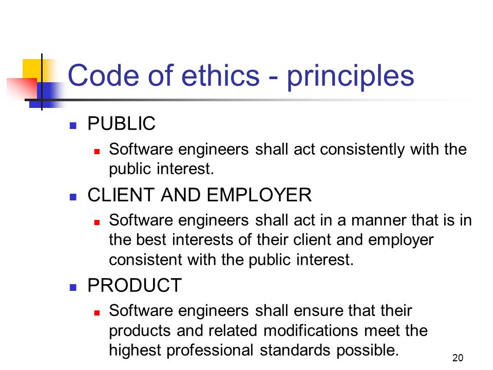 20 Code of ethics - principles PUBLIC Software engineers shall act consistently with the public interest.