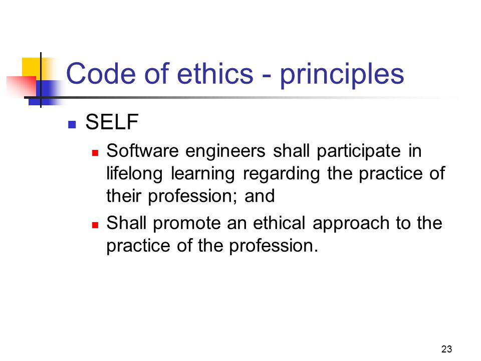 23 Code of ethics - principles SELF Software engineers shall participate in lifelong learning regarding the practice of their profession; and Shall promote an ethical approach to the practice of the profession.