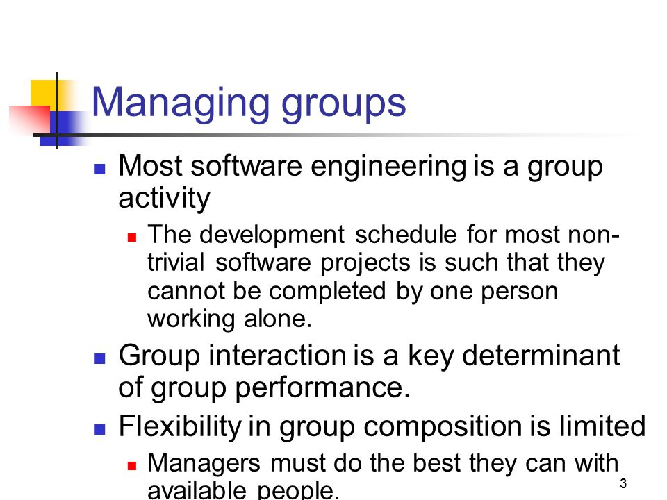 3 Managing groups Most software engineering is a group activity The development schedule for most non- trivial software projects is such that they cannot be completed by one person working alone.