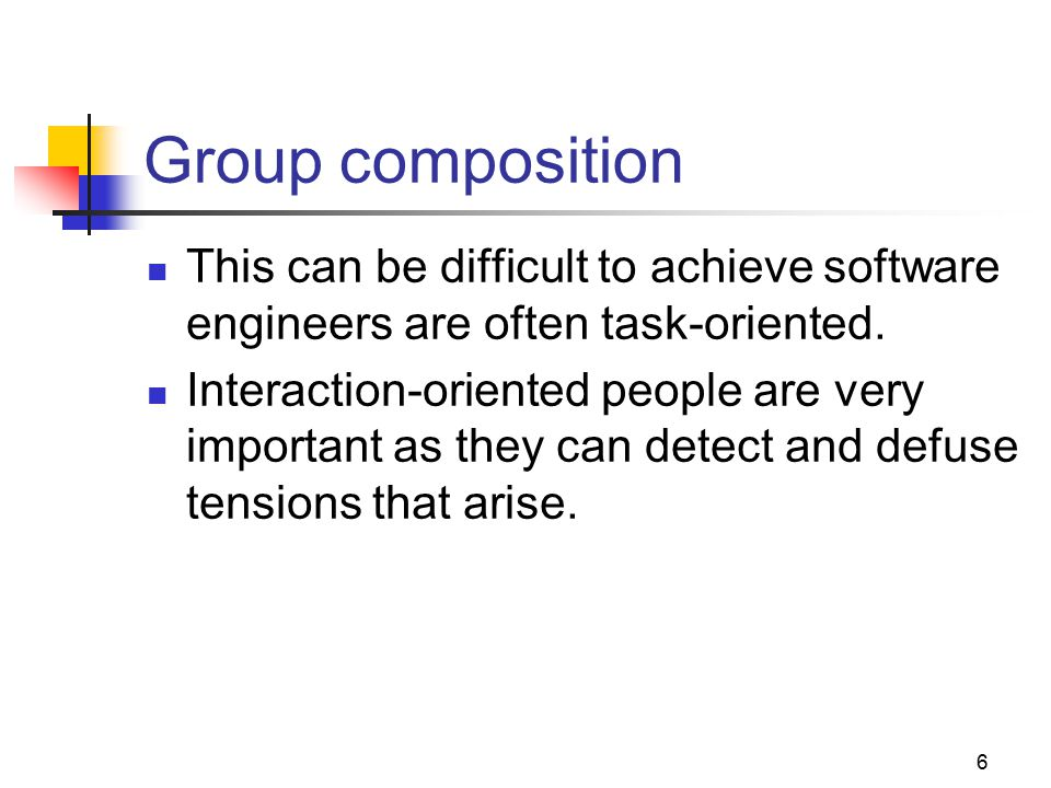 6 Group composition This can be difficult to achieve software engineers are often task-oriented.