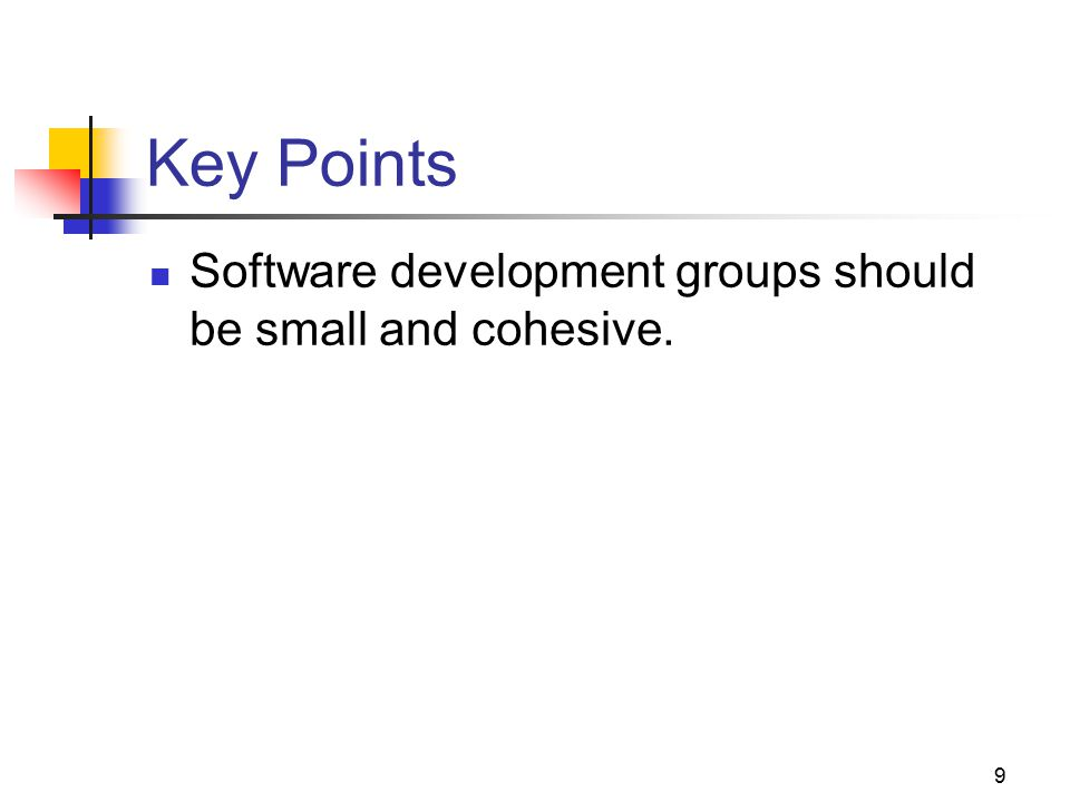 9 Key Points Software development groups should be small and cohesive.
