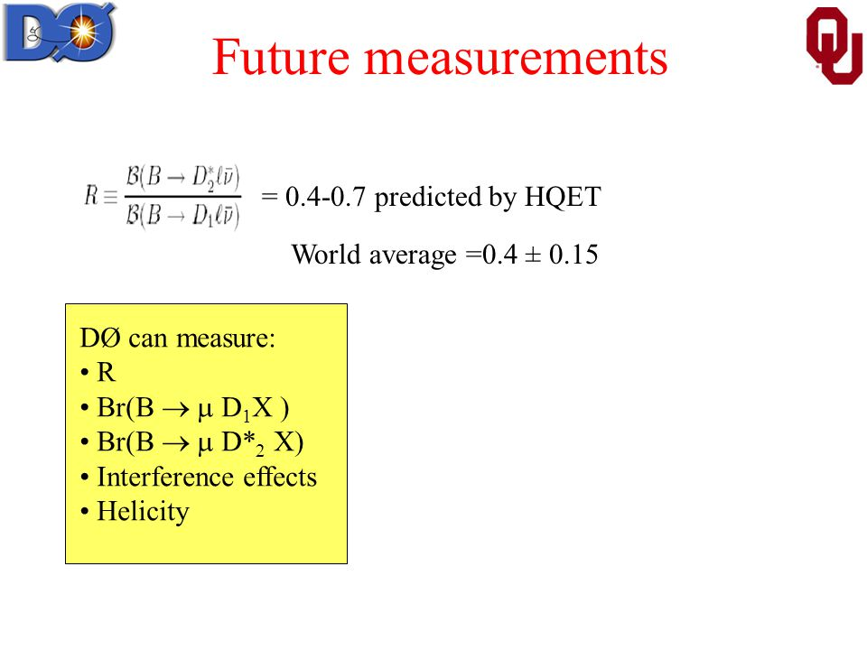 Future measurements = predicted by HQET World average =0.4 ± 0.15 DØ can measure: R Br(B   D 1 X ) Br(B   D* 2 X) Interference effects Helicity