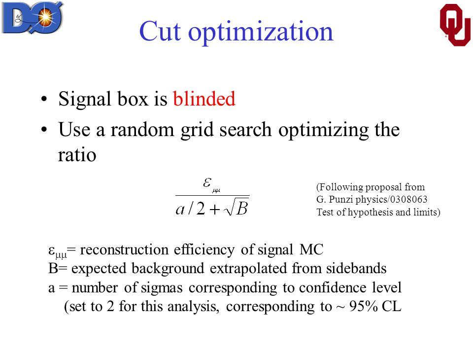 Cut optimization Signal box is blinded Use a random grid search optimizing the ratio   = reconstruction efficiency of signal MC B= expected background extrapolated from sidebands a = number of sigmas corresponding to confidence level (set to 2 for this analysis, corresponding to ~ 95% CL (Following proposal from G.