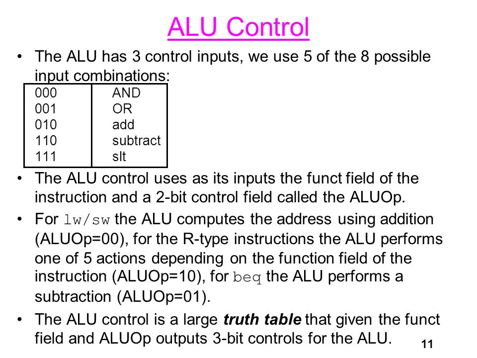 11 ALU Control The ALU has 3 control inputs, we use 5 of the 8 possible input combinations: 000AND 001OR 010add 110subtract 111slt The ALU control uses as its inputs the funct field of the instruction and a 2-bit control field called the ALUOp.