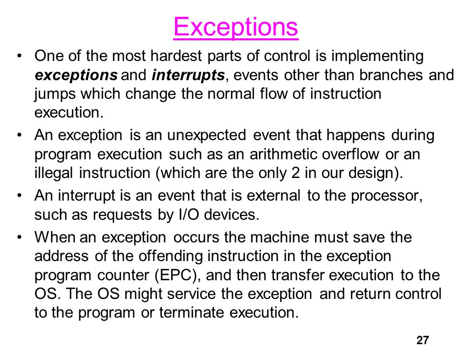 27 Exceptions One of the most hardest parts of control is implementing exceptions and interrupts, events other than branches and jumps which change the normal flow of instruction execution.