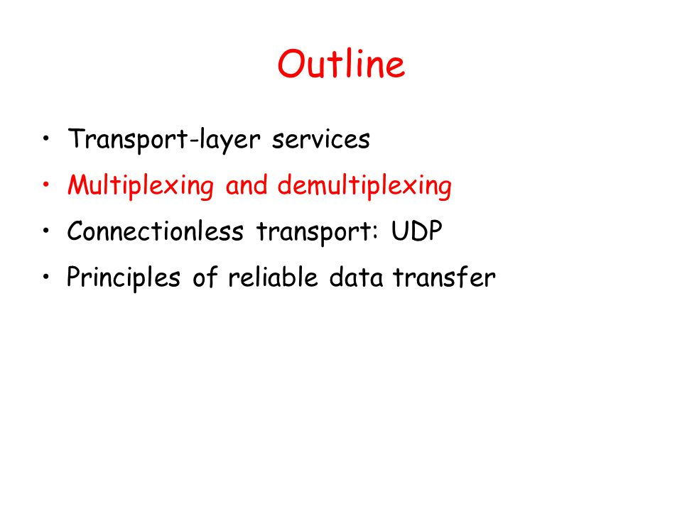 Outline Transport-layer services Multiplexing and demultiplexing Connectionless transport: UDP Principles of reliable data transfer
