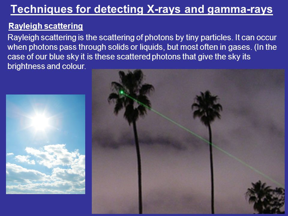 Techniques for detecting X-rays and gamma-rays Rayleigh scattering Rayleigh scattering is the scattering of photons by tiny particles.