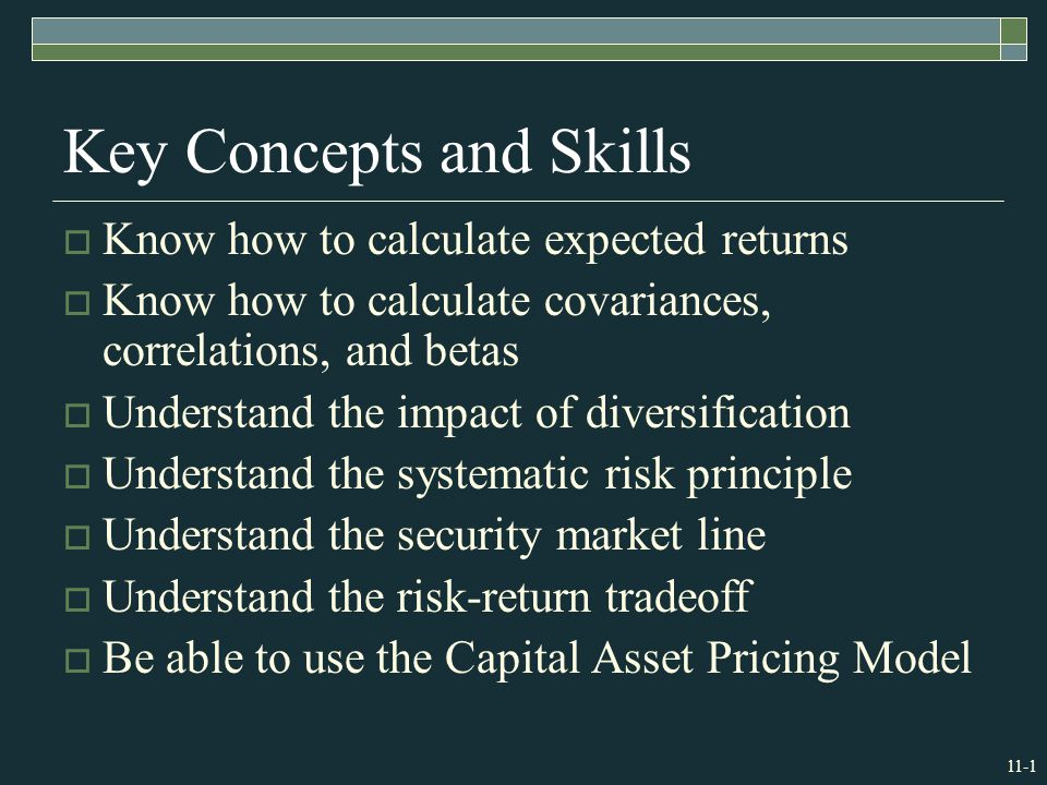 11-1 Key Concepts and Skills  Know how to calculate expected returns  Know how to calculate covariances, correlations, and betas  Understand the impact of diversification  Understand the systematic risk principle  Understand the security market line  Understand the risk-return tradeoff  Be able to use the Capital Asset Pricing Model