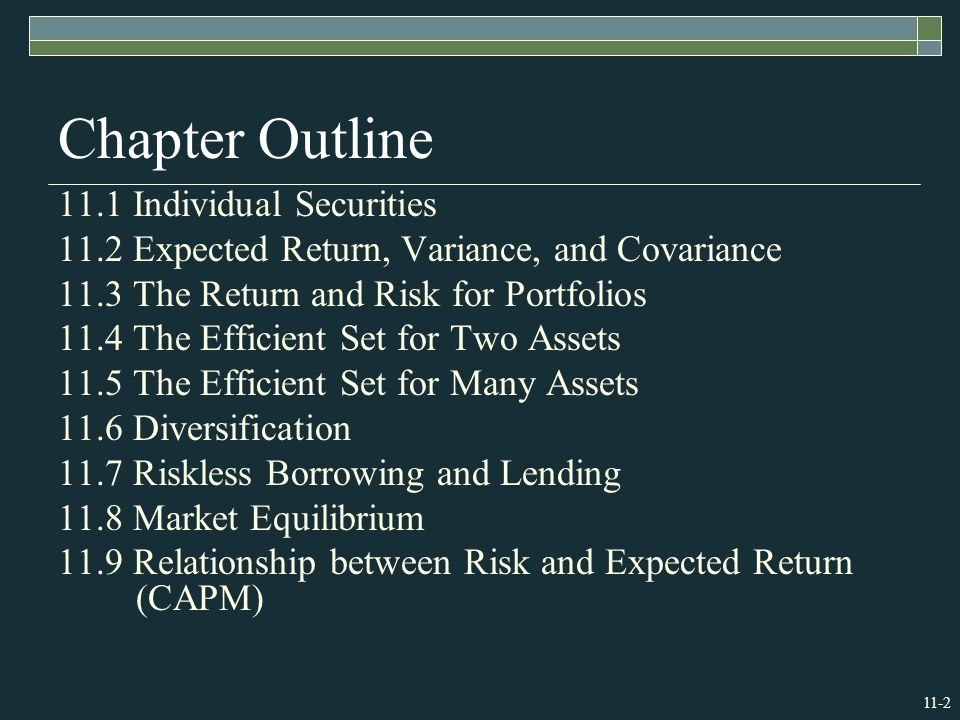 11-2 Chapter Outline 11.1 Individual Securities 11.2 Expected Return, Variance, and Covariance 11.3 The Return and Risk for Portfolios 11.4 The Efficient Set for Two Assets 11.5 The Efficient Set for Many Assets 11.6 Diversification 11.7 Riskless Borrowing and Lending 11.8 Market Equilibrium 11.9 Relationship between Risk and Expected Return (CAPM)