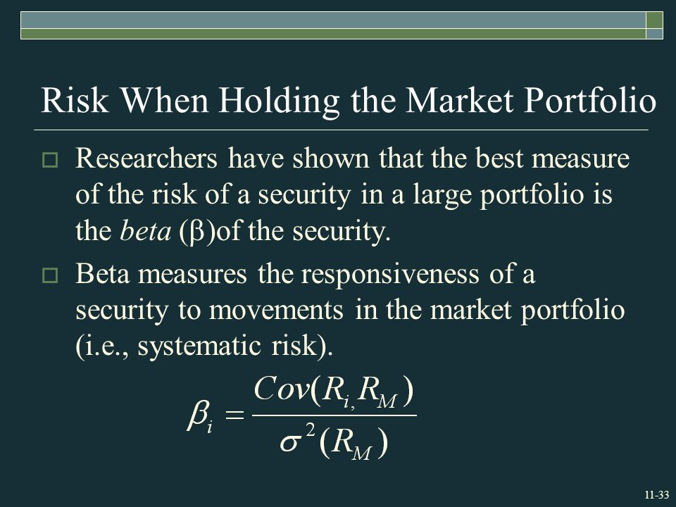 11-33 Risk When Holding the Market Portfolio  Researchers have shown that the best measure of the risk of a security in a large portfolio is the beta (  )of the security.