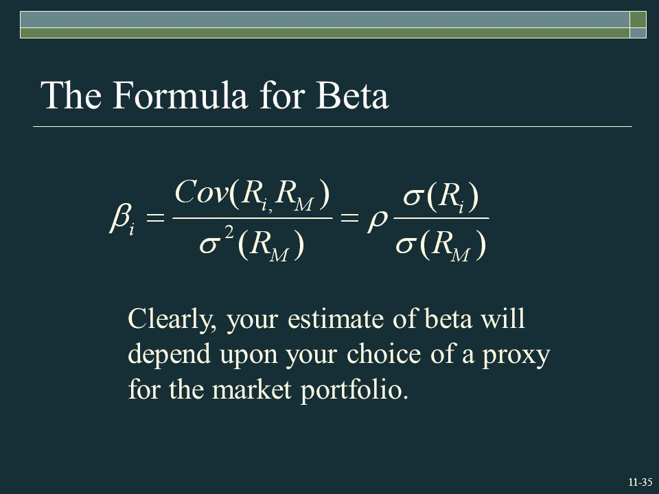 11-35 The Formula for Beta Clearly, your estimate of beta will depend upon your choice of a proxy for the market portfolio.