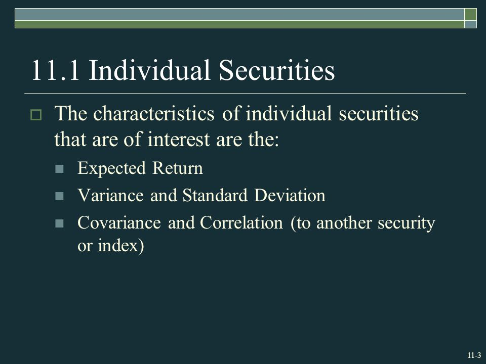 Individual Securities  The characteristics of individual securities that are of interest are the: Expected Return Variance and Standard Deviation Covariance and Correlation (to another security or index)
