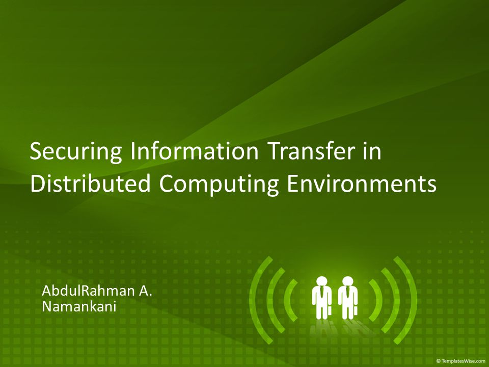 Securing Information Transfer in Distributed Computing Environments AbdulRahman A. Namankani