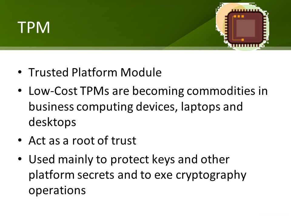 TPM Trusted Platform Module Low-Cost TPMs are becoming commodities in business computing devices, laptops and desktops Act as a root of trust Used mainly to protect keys and other platform secrets and to exe cryptography operations