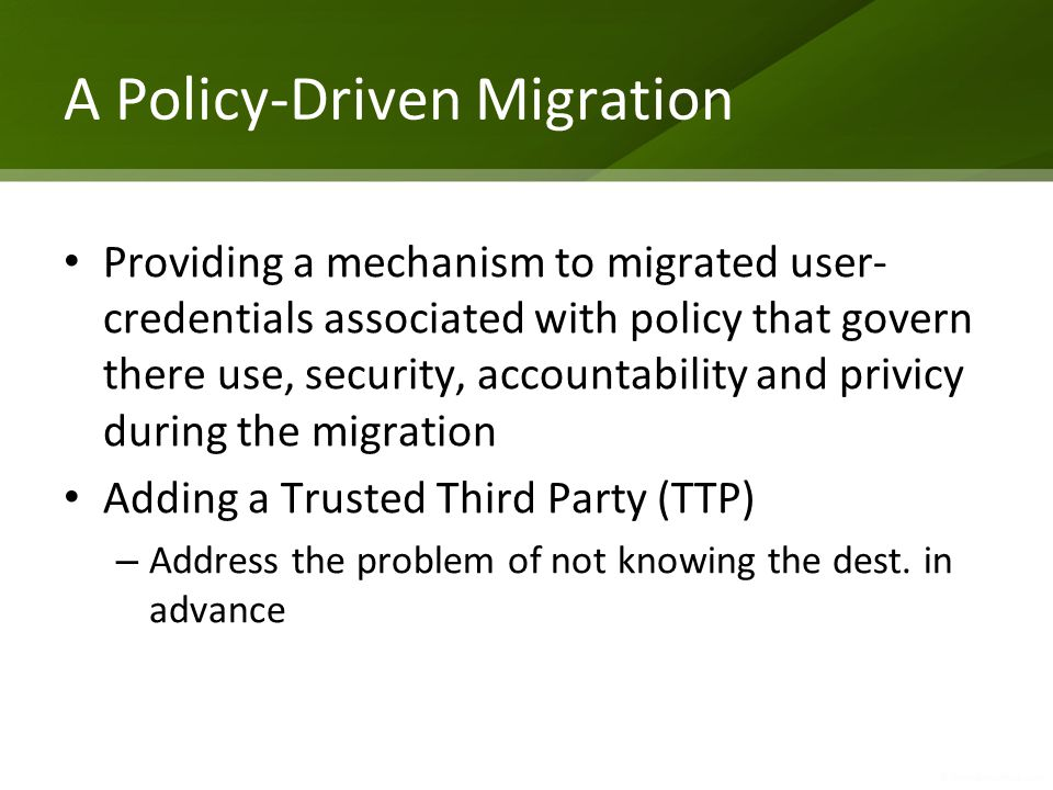 A Policy-Driven Migration Providing a mechanism to migrated user- credentials associated with policy that govern there use, security, accountability and privicy during the migration Adding a Trusted Third Party (TTP) – Address the problem of not knowing the dest.