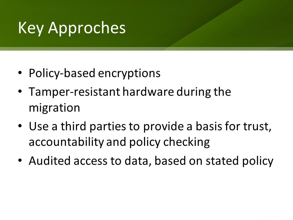 Key Approches Policy-based encryptions Tamper-resistant hardware during the migration Use a third parties to provide a basis for trust, accountability and policy checking Audited access to data, based on stated policy