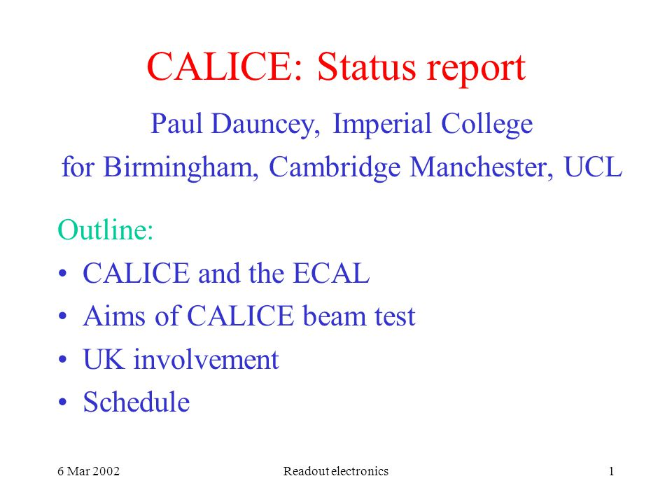 6 Mar 2002Readout electronics1 CALICE: Status report Paul Dauncey, Imperial College for Birmingham, Cambridge Manchester, UCL Outline: CALICE and the ECAL Aims of CALICE beam test UK involvement Schedule