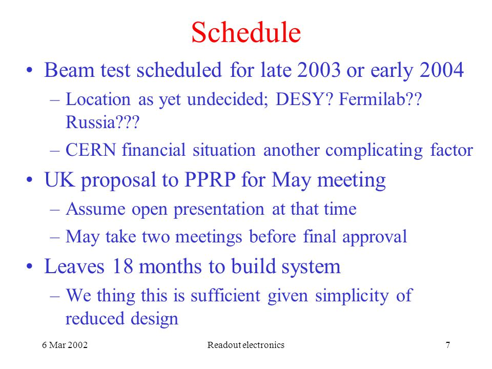 6 Mar 2002Readout electronics7 Schedule Beam test scheduled for late 2003 or early 2004 –Location as yet undecided; DESY.