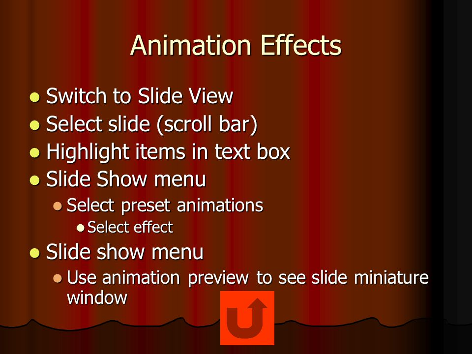 Animation Effects Switch to Slide View Switch to Slide View Select slide (scroll bar) Select slide (scroll bar) Highlight items in text box Highlight items in text box Slide Show menu Slide Show menu Select preset animations Select preset animations Select effect Select effect Slide show menu Slide show menu Use animation preview to see slide miniature window Use animation preview to see slide miniature window