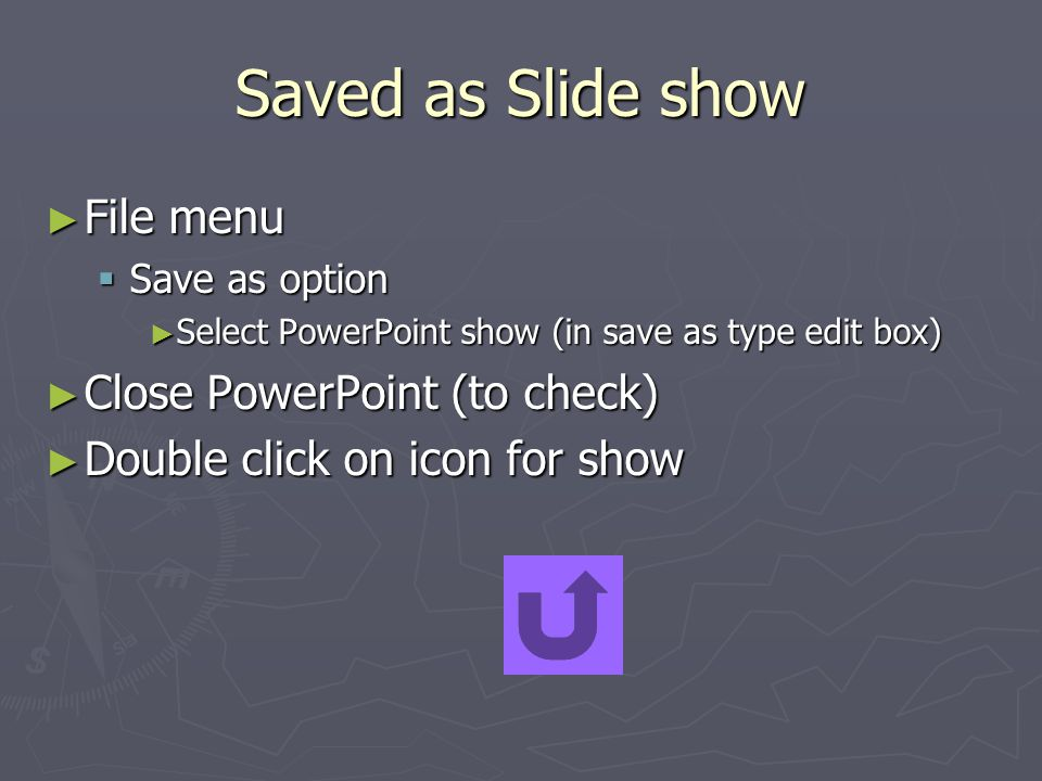 Saved as Slide show ► File menu  Save as option ► Select PowerPoint show (in save as type edit box) ► Close PowerPoint (to check) ► Double click on icon for show
